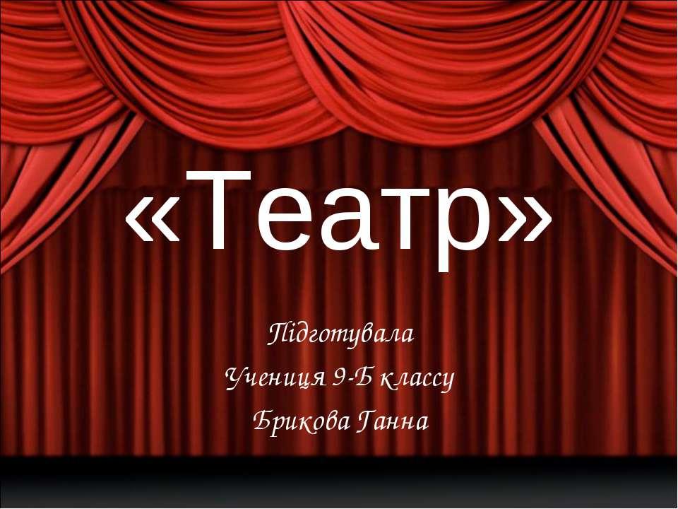 «Театр» Підготувала Учениця 9-Б классу Брикова Ганна