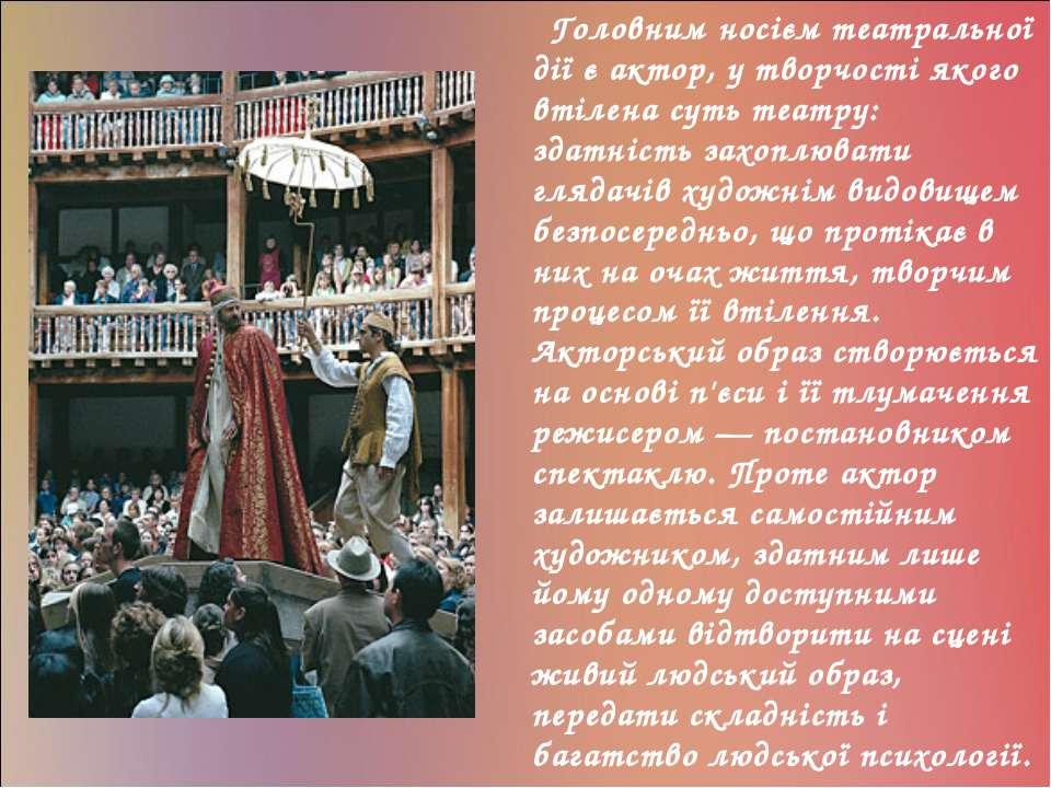 Головним носієм театральної дії є актор, у творчості якого втілена суть театр...