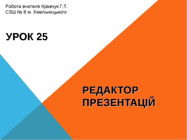 РЕДАКТОР ПРЕЗЕНТАЦІЙ УРОК 25 Робота вчителя Кравчук Г.Т. СЗШ № 8 м. Хмельниць...