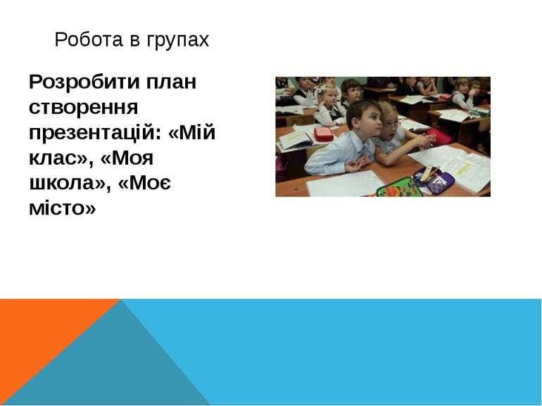 Розробити план створення презентацій: «Мій клас», «Моя школа», «Моє місто» Кр...