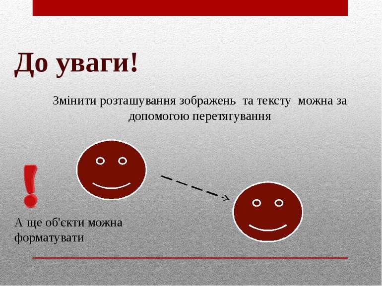 До уваги! Змінити розташування зображень та тексту можна за допомогою перетяг...