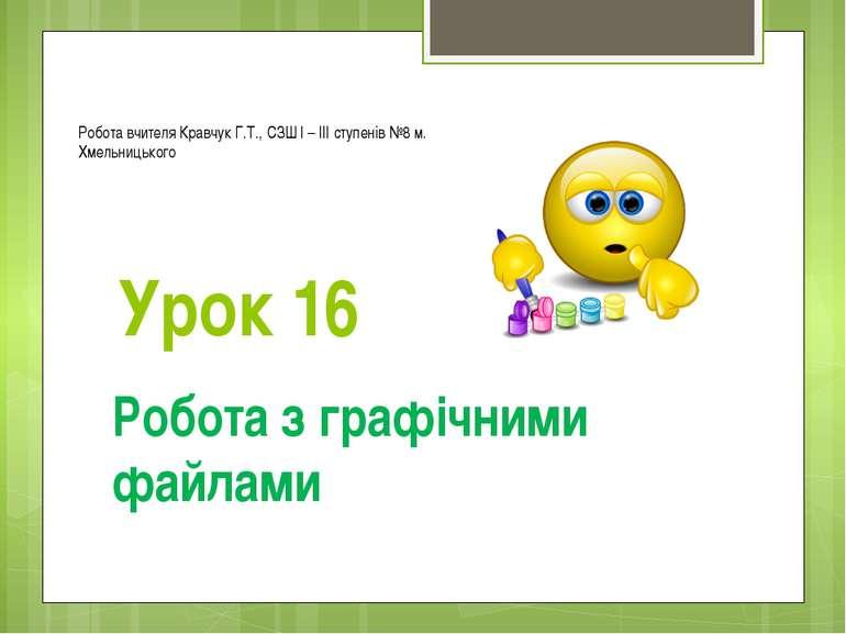Урок 16 Робота з графічними файлами Робота вчителя Кравчук Г.Т., СЗШ І – ІІІ ...