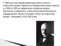 У 1889 році став першим директором нового Інституту теоретичної фізики Універ...