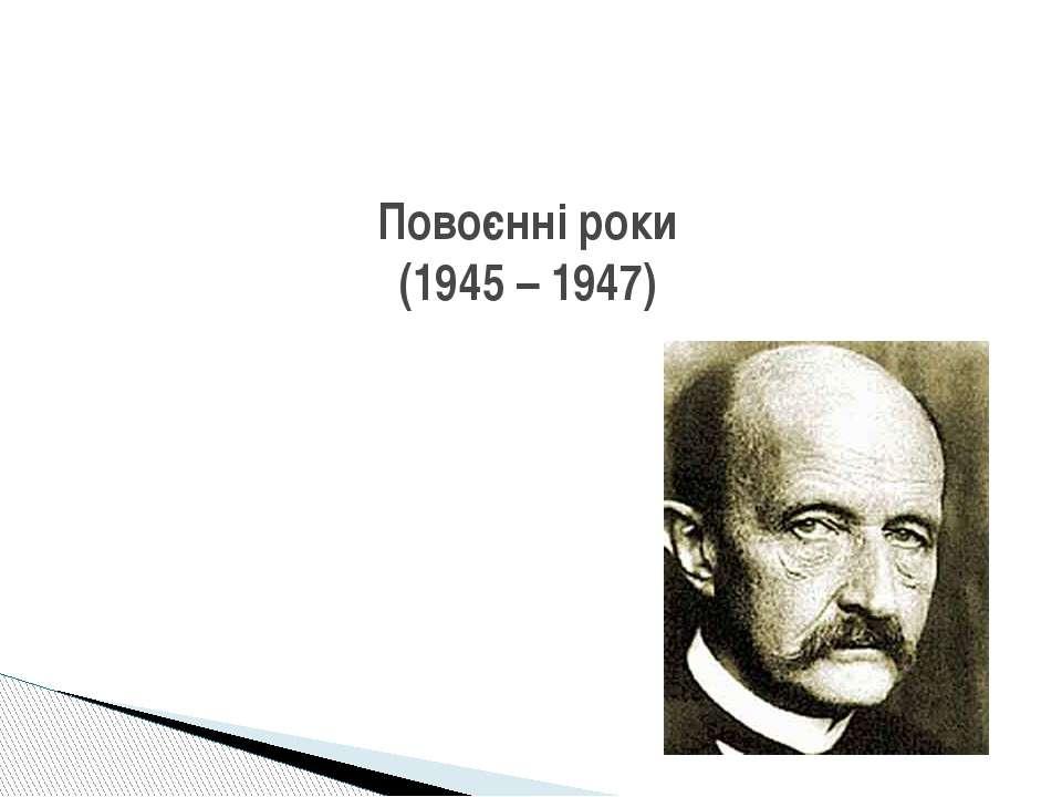 Повоєнні роки (1945 – 1947)