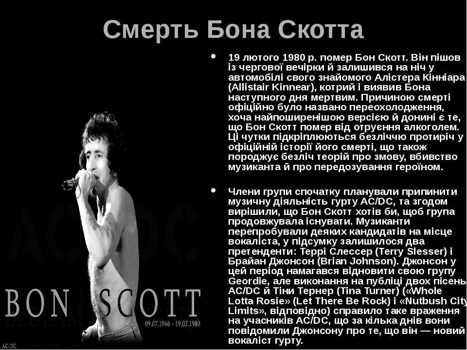 Смерть Бона Скотта 19 лютого 1980 р. помер Бон Скотт. Він пішов із чергової в...