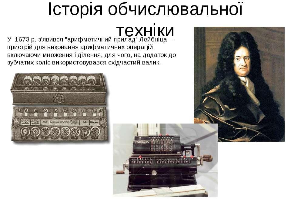 """Історія обчислювальної техніки У 1673 р. з'явився """"арифметичний прилад"""" Лейбн..."""