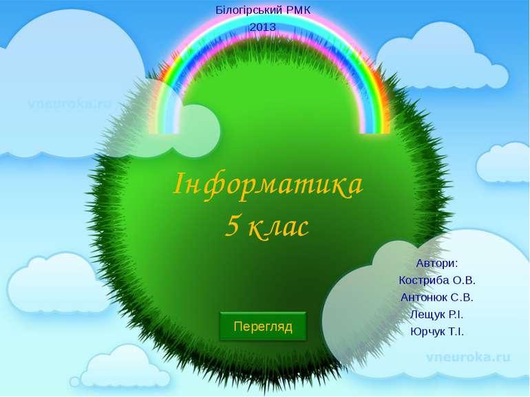 Інформатика 5 клас Автори: Костриба О.В. Антонюк С.В. Лещук Р.І. Юрчук Т.І. Б...