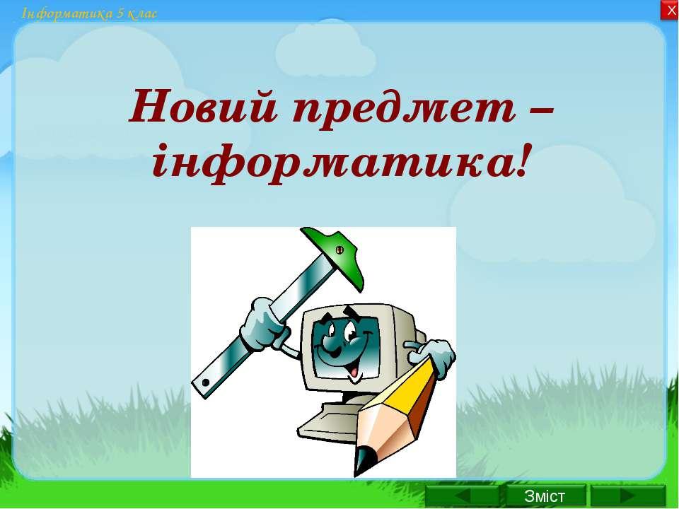Інформатика 5 клас Новий предмет – інформатика!