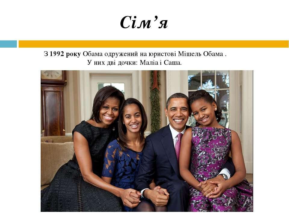 З 1992 року Обама одружений на юристові Мішель Обама . У них дві дочки: Маліа...