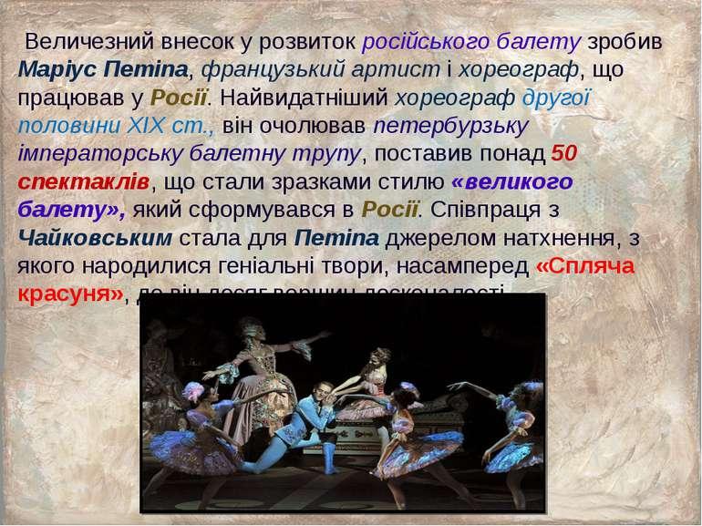 Величезний внесок у розвиток російського балету зробив Маріус Петіпа, француз...