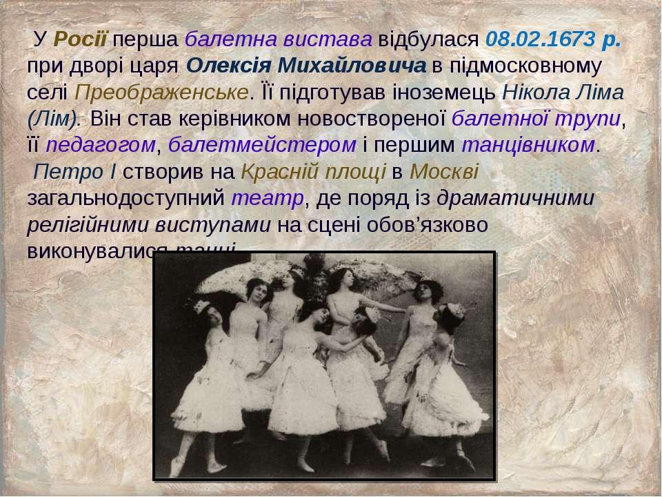 У Росії перша балетна вистава відбулася 08.02.1673 р. при дворі царя Олексія ...