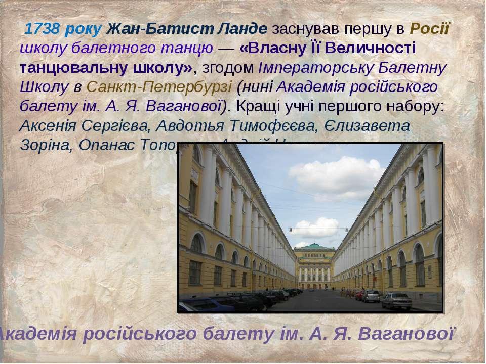 1738 року Жан-Батист Ланде заснував першу в Росії школу балетного танцю — «Вл...