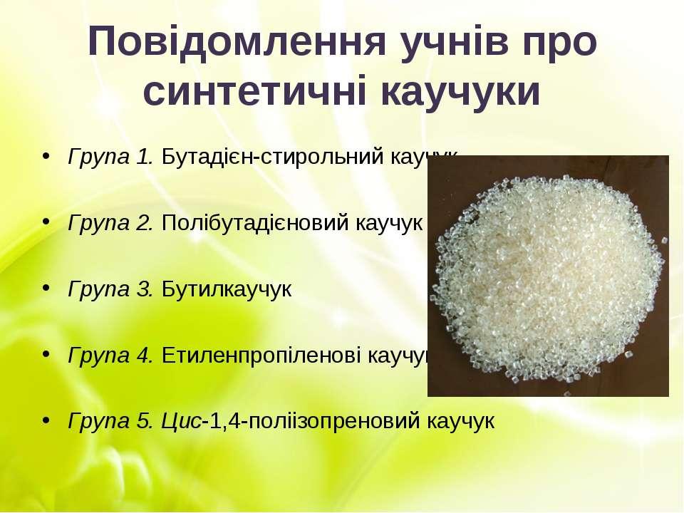 Повідомлення учнів про синтетичні каучуки Група 1. Бутадієн-стирольний каучук...
