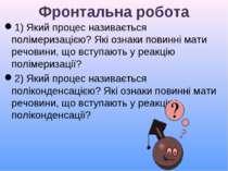 Фронтальна робота 1) Який процес називається полімеризацією? Які ознаки повин...