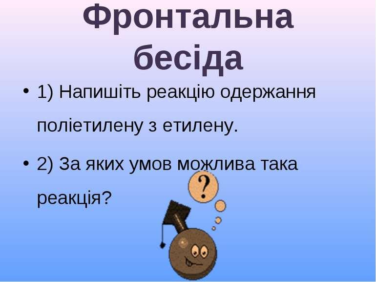 Фронтальна бесіда 1) Напишіть реакцію одержання поліетилену з етилену. 2) За ...