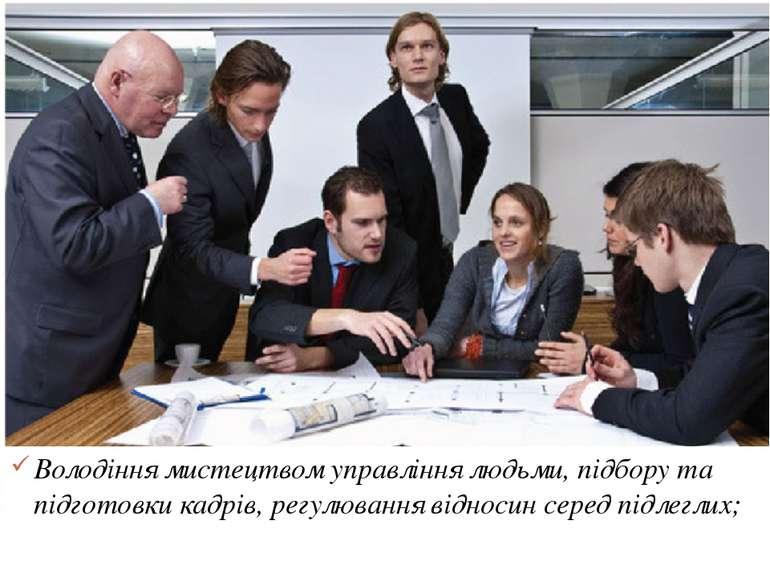 Володіння мистецтвом управління людьми, підбору та підготовки кадрів, регулюв...