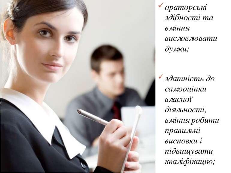 ораторські здібності та вміння висловлювати думки; здатність до самооцінки вл...