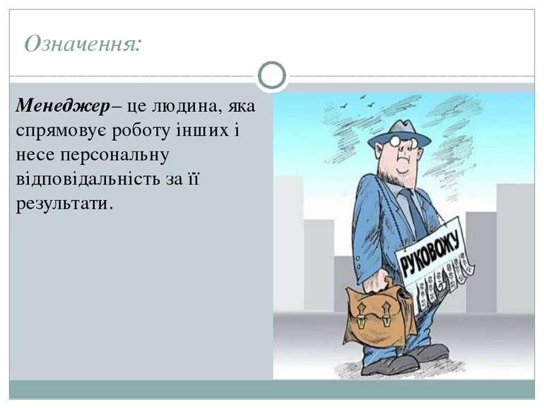 Означення: Менеджер– це людина, яка спрямовує роботу інших і несе персональну...