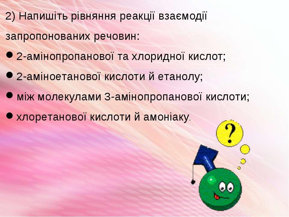 2) Напишіть рівняння реакції взаємодії запропонованих речовин: 2-амінопропано...