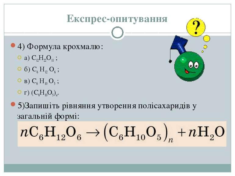 Експрес-опитування 4) Формула крохмалю: а) C12H22O11 ; б) C6 H12 O6 ; в) C6 H...