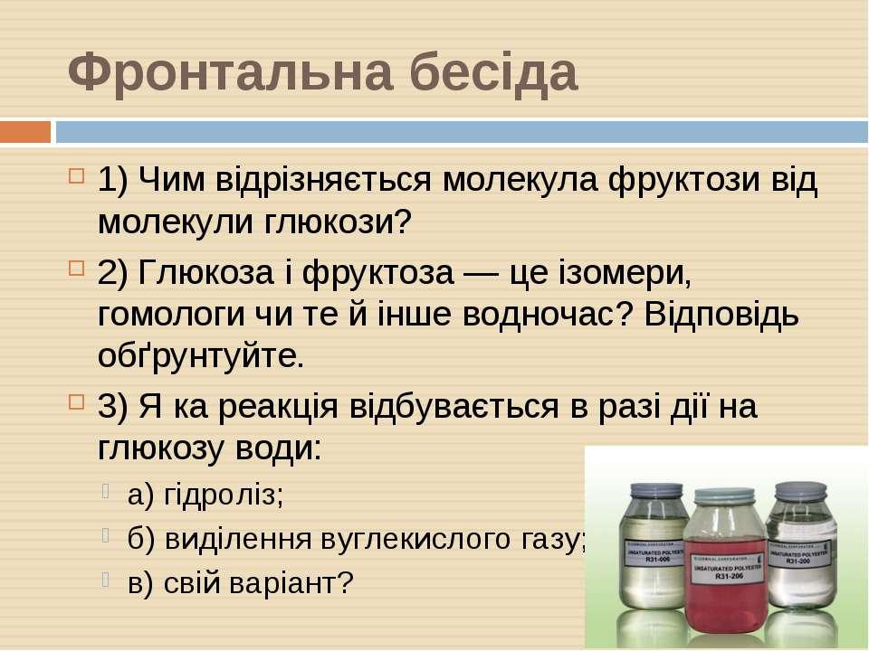 Фронтальна бесіда 1) Чим відрізняється молекула фруктози від молекули глюкози...