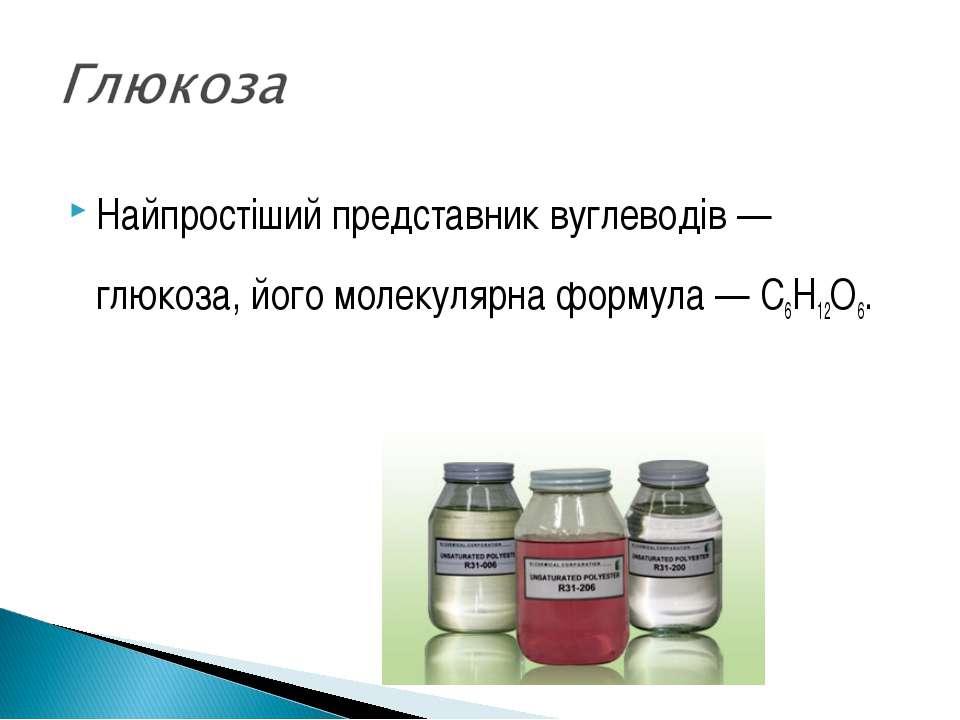 Найпростіший представник вуглеводів — глюкоза, його молекулярна формула — C6H...