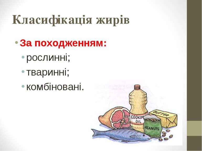 Класифікація жирів За походженням: рослинні; тваринні; комбіновані.