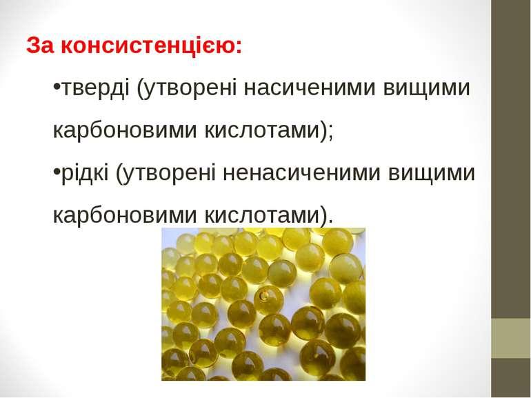 За консистенцією: тверді (утворені насиченими вищими карбоновими кислотами); ...