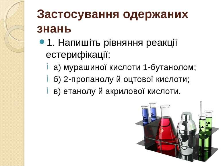 Застосування одержаних знань 1. Напишіть рівняння реакції естерифікації: а) м...