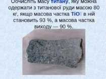 Обчисліть масу титану, яку можна одержати з титанової руди масою 80 кг, якщо ...