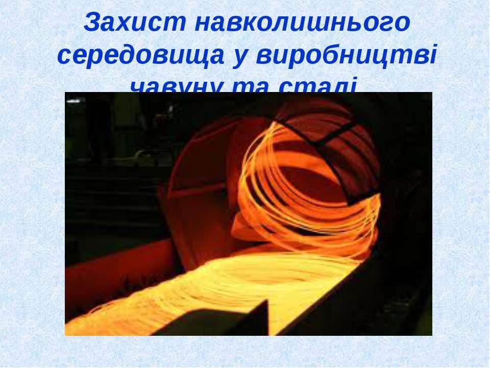 Захист навколишнього середовища у виробництві чавуну та сталі.
