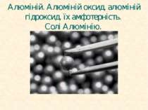 Алюміній. Алюміній оксид, алюміній гідроксид, їх амфотерність. Солі Алюмінію.