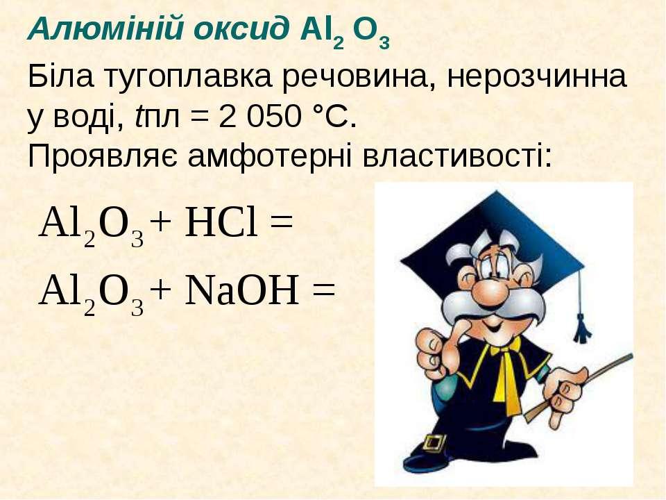 Алюміній оксид Al2 O3 Біла тугоплавка речовина, нерозчинна у воді, tпл = 2 05...