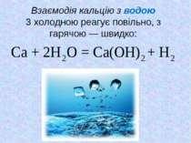 Взаємодія кальцію з водою З холодною реагує повільно, з гарячою — швидко: