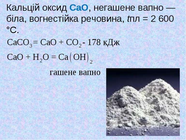 Кальцій оксид CaO, негашене вапно — біла, вогнестійка речовина, tпл = 2 600 °С.