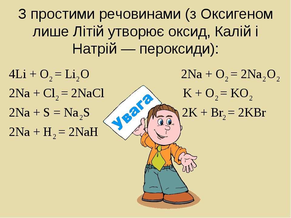З простими речовинами (з Оксигеном лише Літій утворює оксид, Калій і Натрій —...