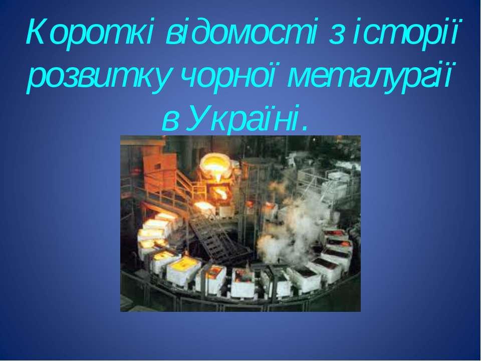 Короткі відомості з історії розвитку чорної металургії в Україні.