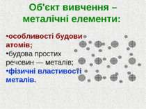 Об'єкт вивчення – металічні елементи: особливості будови атомів; будова прост...