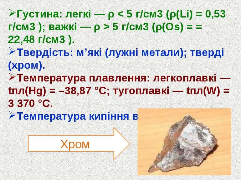 Густина: легкі — ρ < 5 г/см3 (ρ(Li) = 0,53 г/см3 ); важкі — ρ > 5 г/см3 (ρ(Оs...