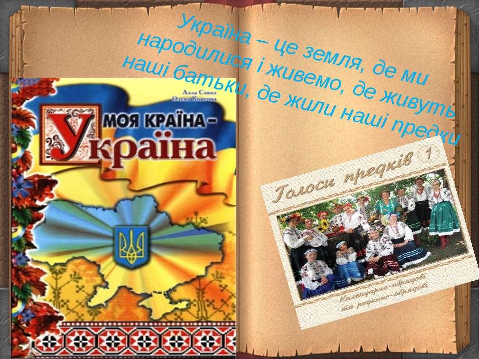 Україна – це земля, де ми народилися і живемо, де живуть наші батьки, де жили...