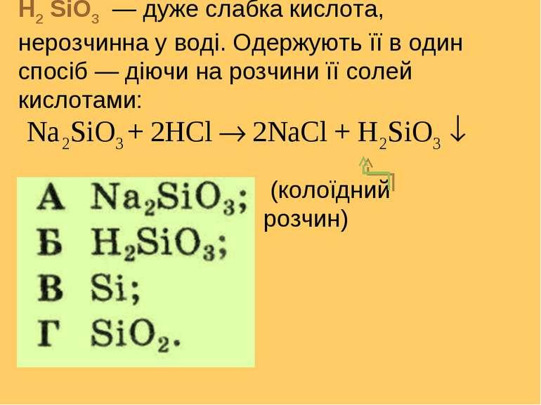 H2 SiO3 — дуже слабка кислота, нерозчинна у воді. Одержують її в один спосіб ...