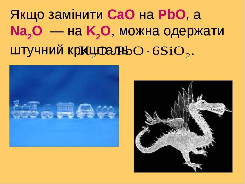 Якщо замінити СаО на РbО, а Na2O — на K2O, можна одержати штучний кришталь