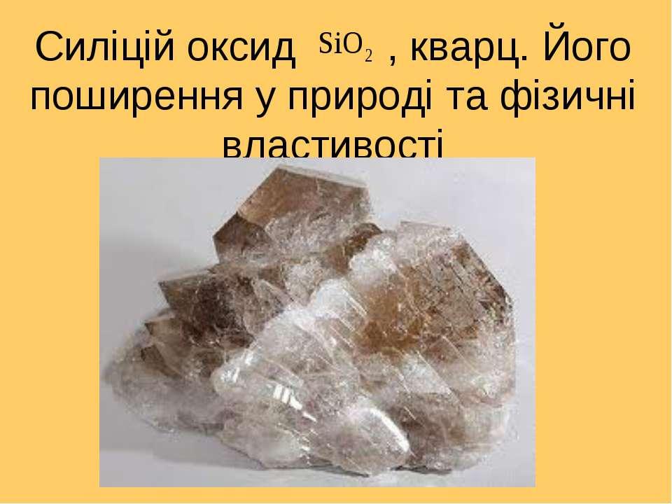 Силіцій оксид , кварц. Його поширення у природі та фізичні властивості
