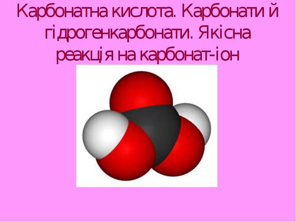 Карбонатна кислота. Карбонати й гідрогенкарбонати. Якісна реакція на карбонат...
