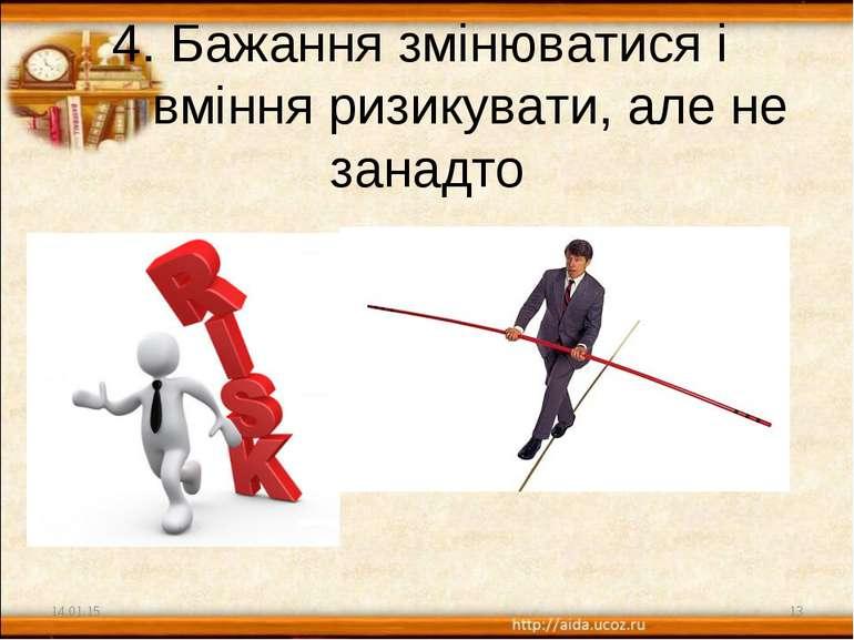 4. Бажання змінюватися і вміння ризикувати, але не занадто * *