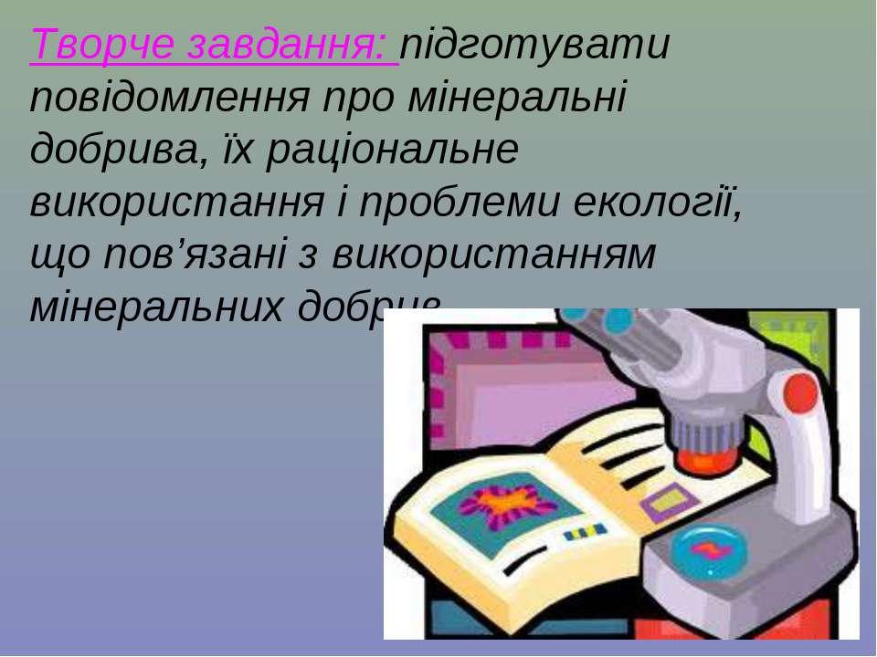 Творче завдання: підготувати повідомлення про мінеральні добрива, їх раціонал...