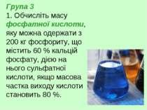 Група 3 1. Обчисліть масу фосфатної кислоти, яку можна одержати з 200 кг фосф...