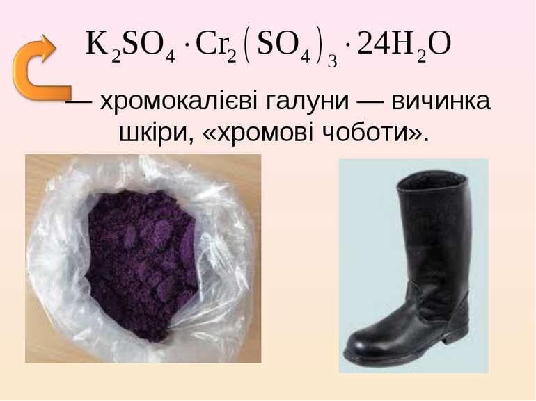 — хромокалієві галуни — вичинка шкіри, «хромові чоботи».