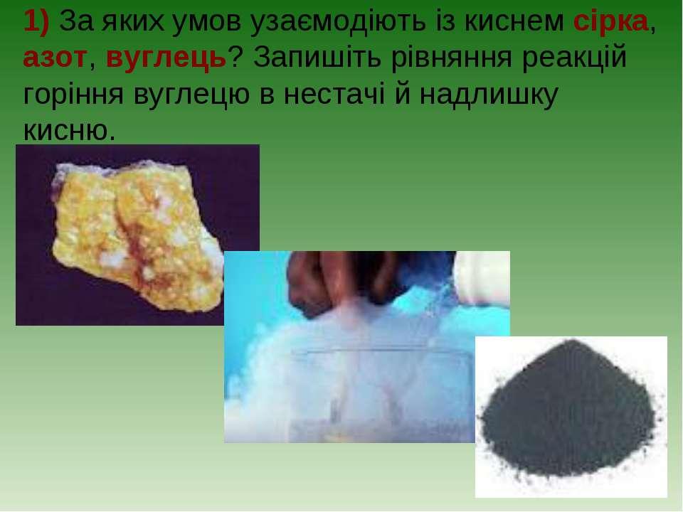 1) За яких умов узаємодіють із киснем сірка, азот, вуглець? Запишіть рівняння...