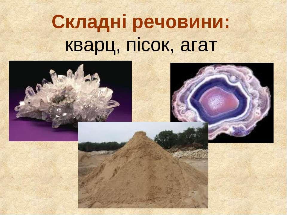 Складні речовини: кварц, пісок, агат